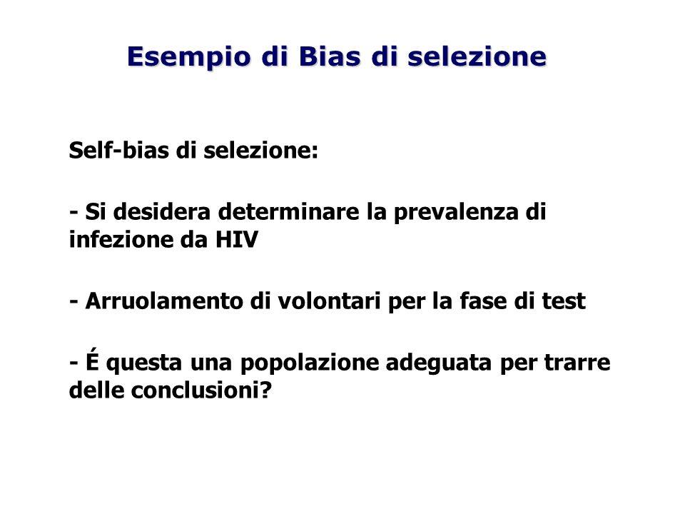 Self-bias di selezione: - Si desidera determinare la prevalenza di infezione da HIV - Arruolamento di volontari per la fase di test - É questa una pop