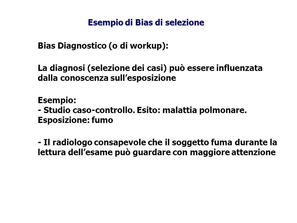Bias Diagnostico (o di workup): La diagnosi (selezione dei casi) può essere influenzata dalla conoscenza sullesposizione Esempio: - Studio caso-contro