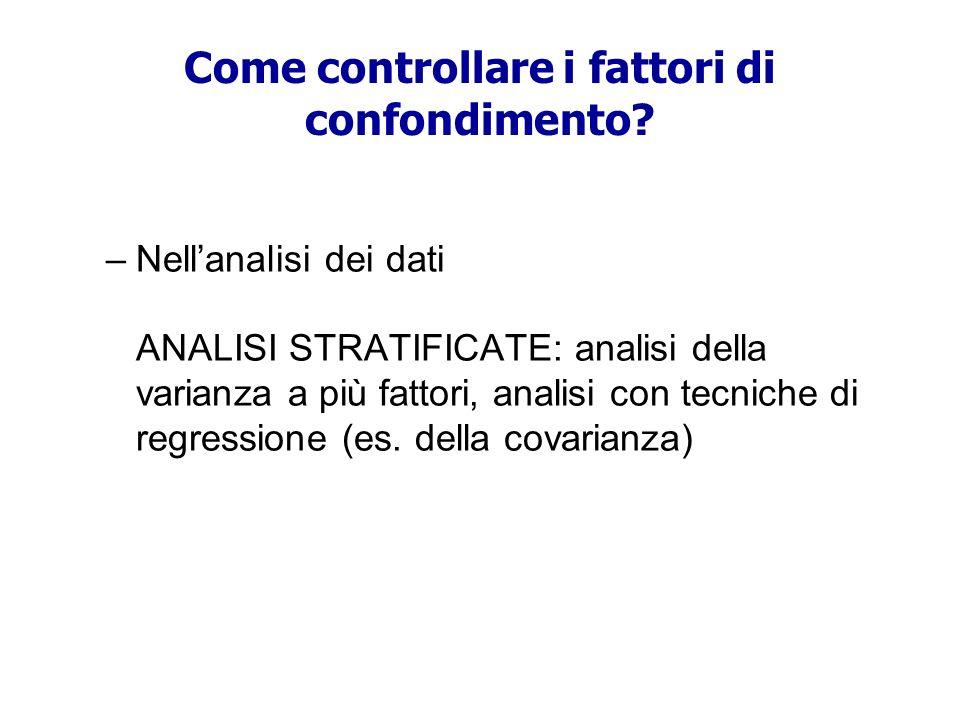 –Nellanalisi dei dati ANALISI STRATIFICATE: analisi della varianza a più fattori, analisi con tecniche di regressione (es. della covarianza) Come cont