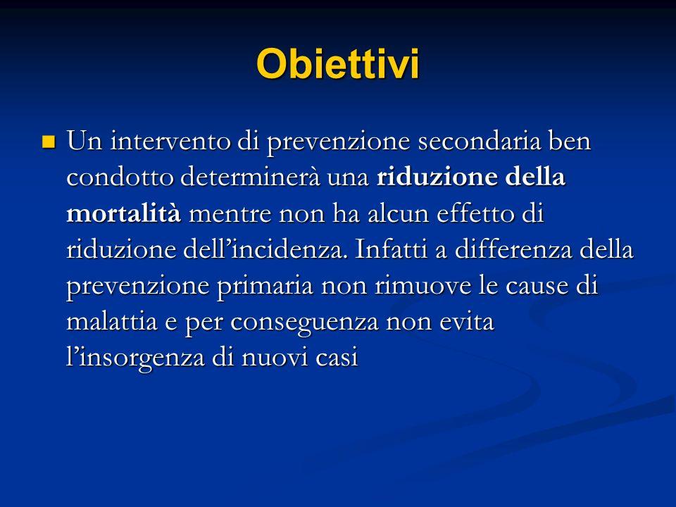 Obiettivi Un intervento di prevenzione secondaria ben condotto determinerà una riduzione della mortalità mentre non ha alcun effetto di riduzione dell