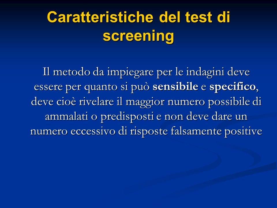 Caratteristiche del test di screening Il metodo da impiegare per le indagini deve essere per quanto si può sensibile e specifico, deve cioè rivelare i