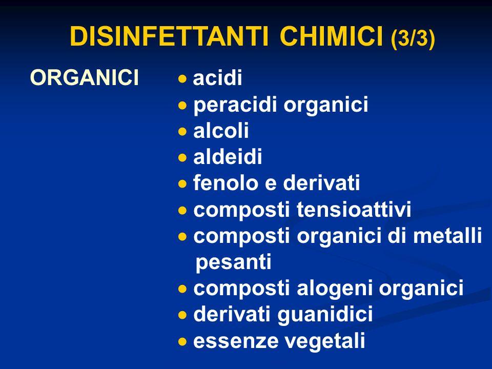 DISINFETTANTI CHIMICI (3/3) ORGANICI acidi peracidi organici alcoli aldeidi fenolo e derivati composti tensioattivi composti organici di metalli pesan