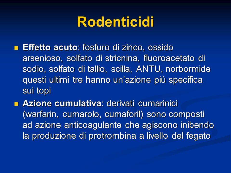 Rodenticidi Effetto acuto: fosfuro di zinco, ossido arsenioso, solfato di stricnina, fluoroacetato di sodio, solfato di tallio, scilla, ANTU, norbormi