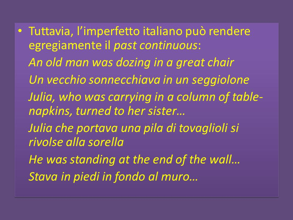 Tuttavia, limperfetto italiano può rendere egregiamente il past continuous: An old man was dozing in a great chair Un vecchio sonnecchiava in un seggiolone Julia, who was carrying in a column of table- napkins, turned to her sister… Julia che portava una pila di tovaglioli si rivolse alla sorella He was standing at the end of the wall… Stava in piedi in fondo al muro… Tuttavia, limperfetto italiano può rendere egregiamente il past continuous: An old man was dozing in a great chair Un vecchio sonnecchiava in un seggiolone Julia, who was carrying in a column of table- napkins, turned to her sister… Julia che portava una pila di tovaglioli si rivolse alla sorella He was standing at the end of the wall… Stava in piedi in fondo al muro…