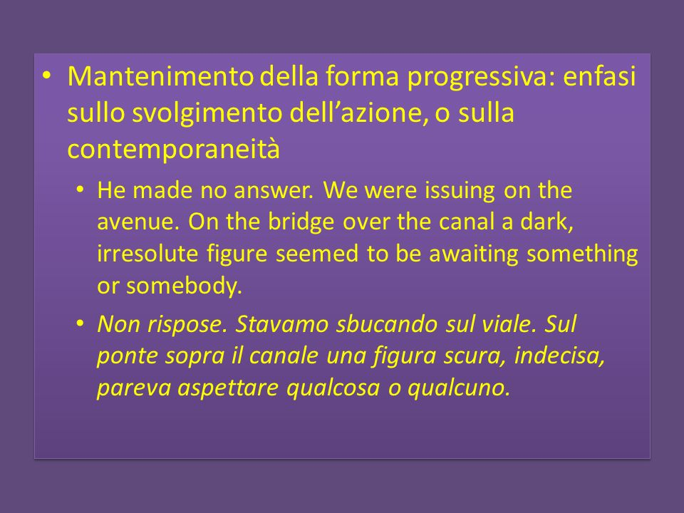 Mantenimento della forma progressiva: enfasi sullo svolgimento dellazione, o sulla contemporaneità He made no answer. We were issuing on the avenue. O