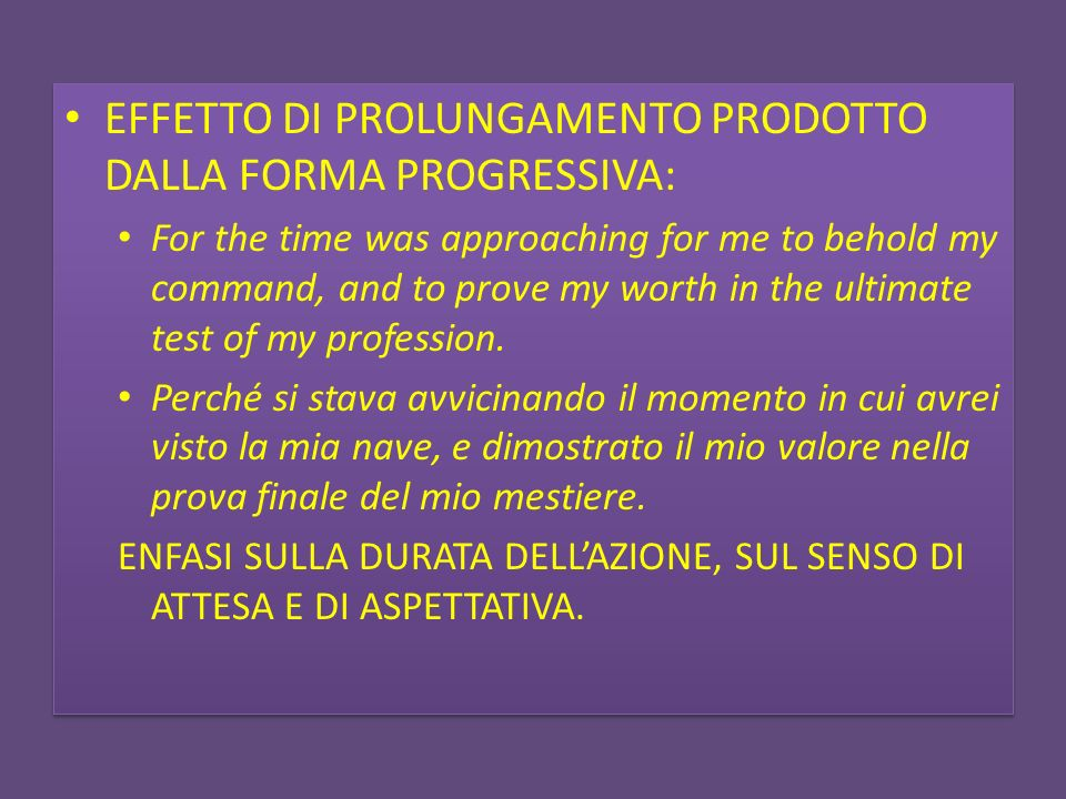EFFETTO DI PROLUNGAMENTO PRODOTTO DALLA FORMA PROGRESSIVA: For the time was approaching for me to behold my command, and to prove my worth in the ulti