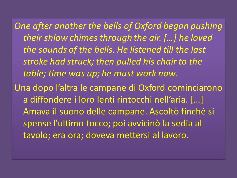 One after another the bells of Oxford began pushing their shlow chimes through the air. […] he loved the sounds of the bells. He listened till the las