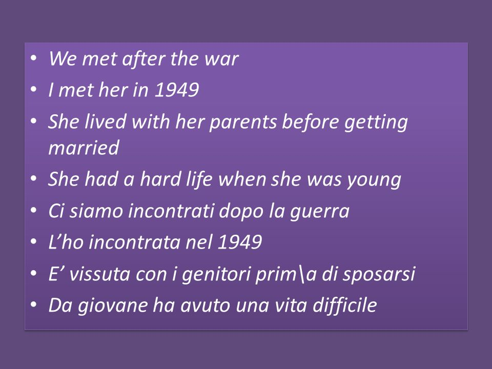 We met after the war I met her in 1949 She lived with her parents before getting married She had a hard life when she was young Ci siamo incontrati do