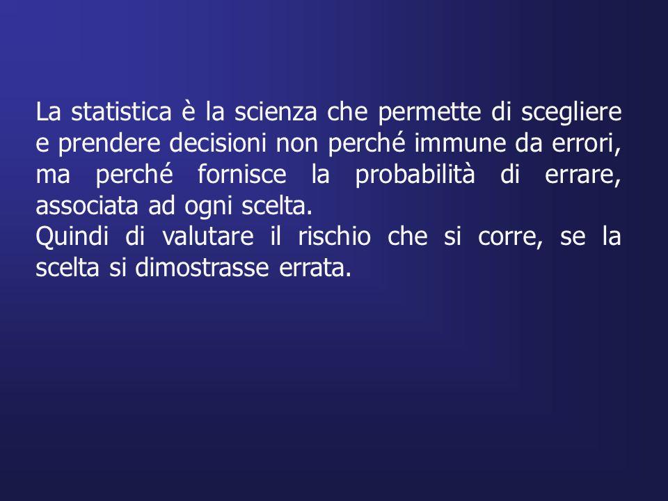 La statistica è la scienza che permette di scegliere e prendere decisioni non perché immune da errori, ma perché fornisce la probabilità di errare, as