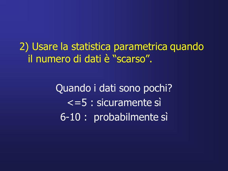 2) Usare la statistica parametrica quando il numero di dati è scarso. Quando i dati sono pochi? <=5 : sicuramente sì 6-10 : probabilmente sì