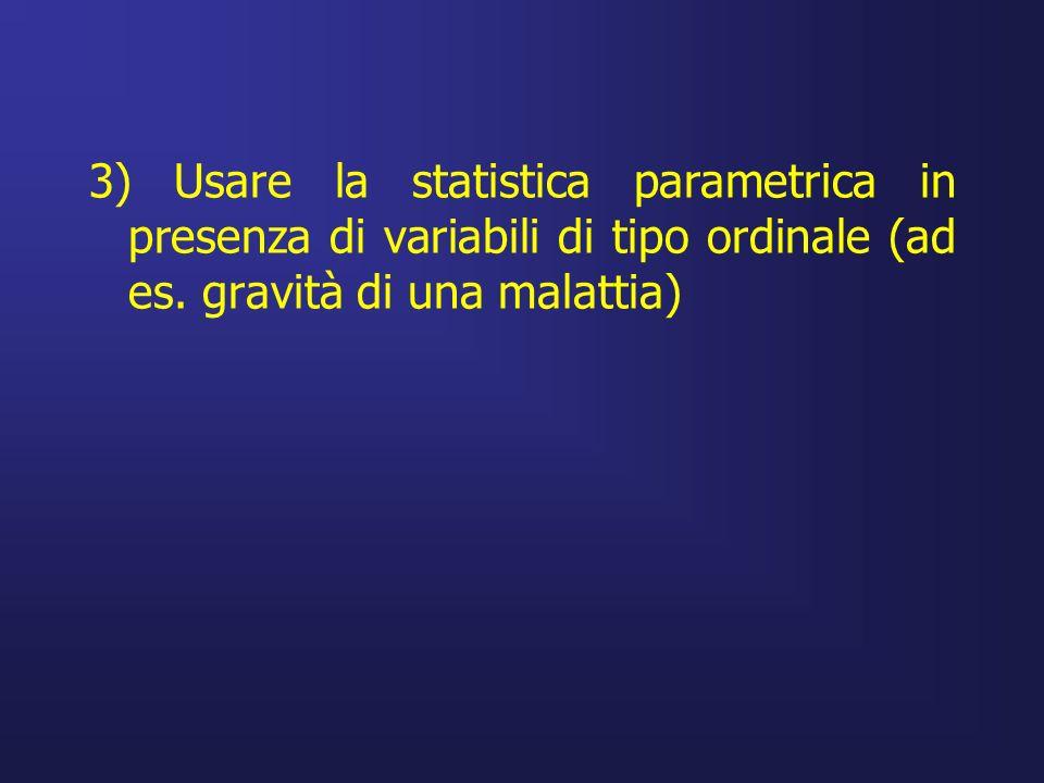 3) Usare la statistica parametrica in presenza di variabili di tipo ordinale (ad es. gravità di una malattia)
