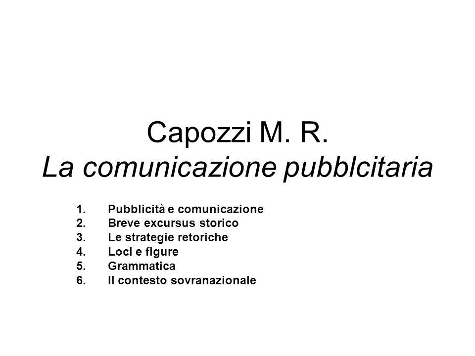 Capozzi M. R. La comunicazione pubblcitaria 1.Pubblicità e comunicazione 2.Breve excursus storico 3.Le strategie retoriche 4.Loci e figure 5.Grammatic