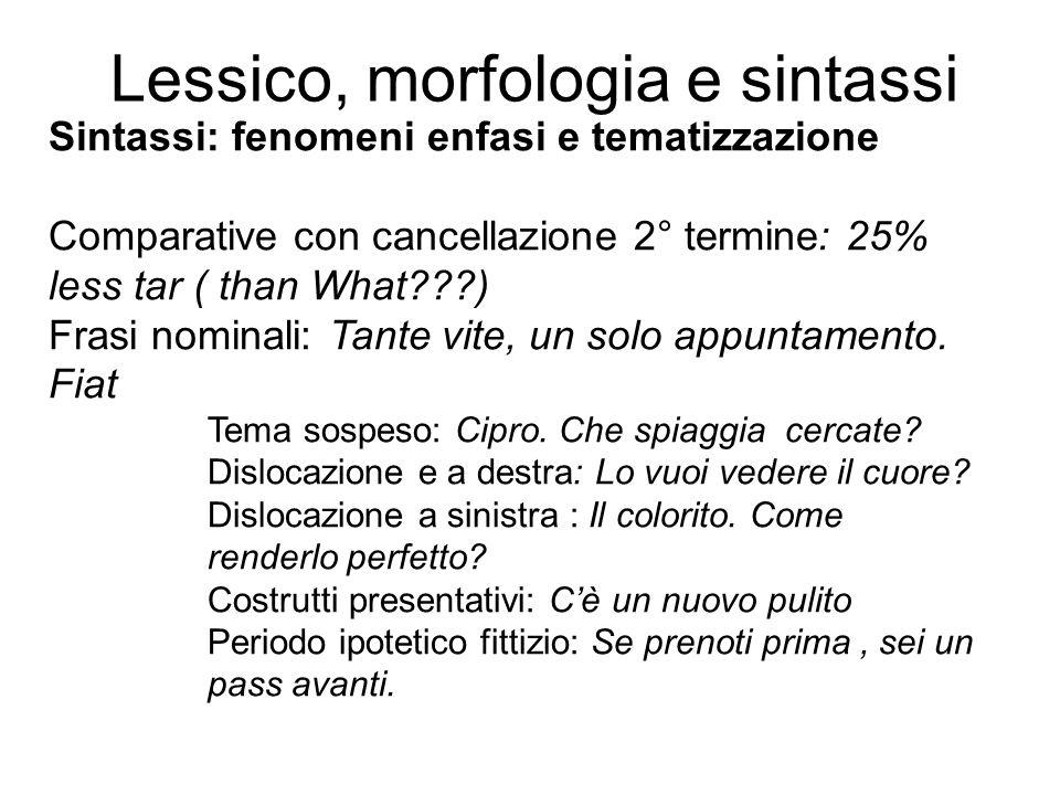 Lessico, morfologia e sintassi Sintassi: fenomeni enfasi e tematizzazione Comparative con cancellazione 2° termine: 25% less tar ( than What???) Frasi