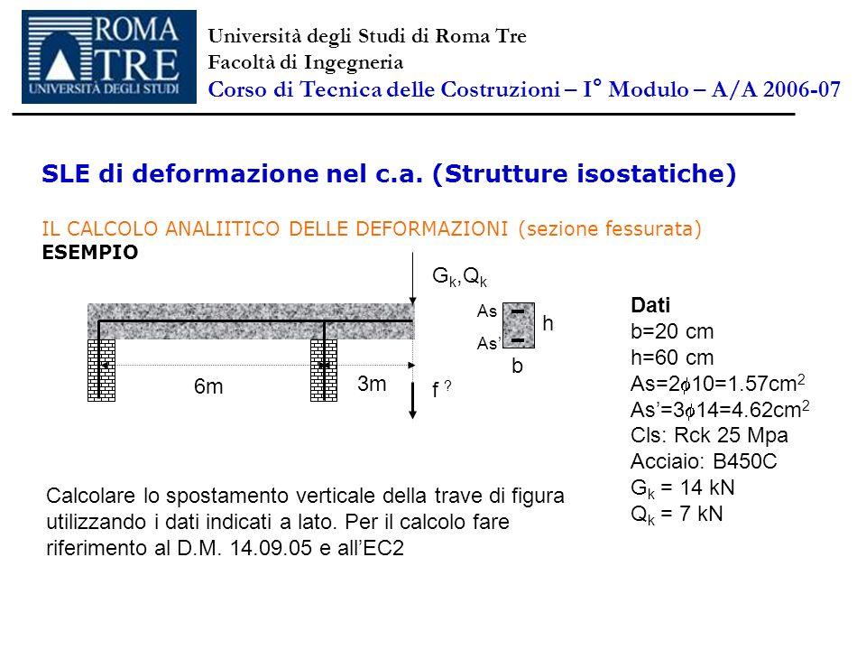 SLE di deformazione nel c.a. (Strutture isostatiche) IL CALCOLO ANALIITICO DELLE DEFORMAZIONI (sezione fessurata) ESEMPIO G k,Q k 6m 3m f ? Calcolare