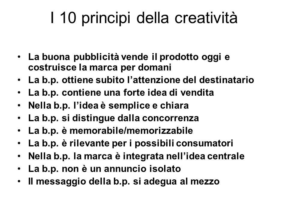I 10 principi della creatività La buona pubblicità vende il prodotto oggi e costruisce la marca per domani La b.p. ottiene subito lattenzione del dest