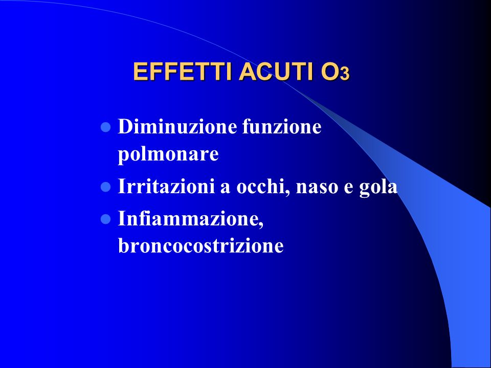 EFFETTI ACUTI O 3 Diminuzione funzione polmonare Irritazioni a occhi, naso e gola Infiammazione, broncocostrizione