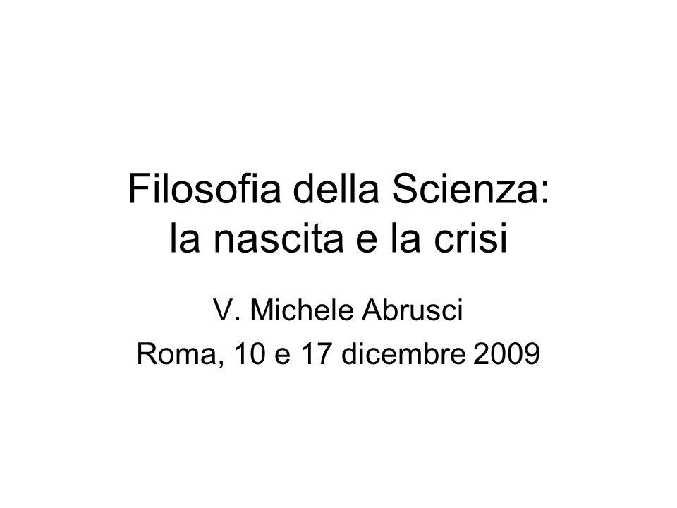 Filosofia della Scienza: la nascita e la crisi V. Michele Abrusci Roma, 10 e 17 dicembre 2009