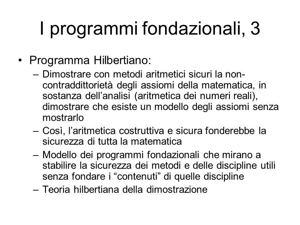 I programmi fondazionali, 3 Programma Hilbertiano: –Dimostrare con metodi aritmetici sicuri la non- contraddittorietà degli assiomi della matematica,