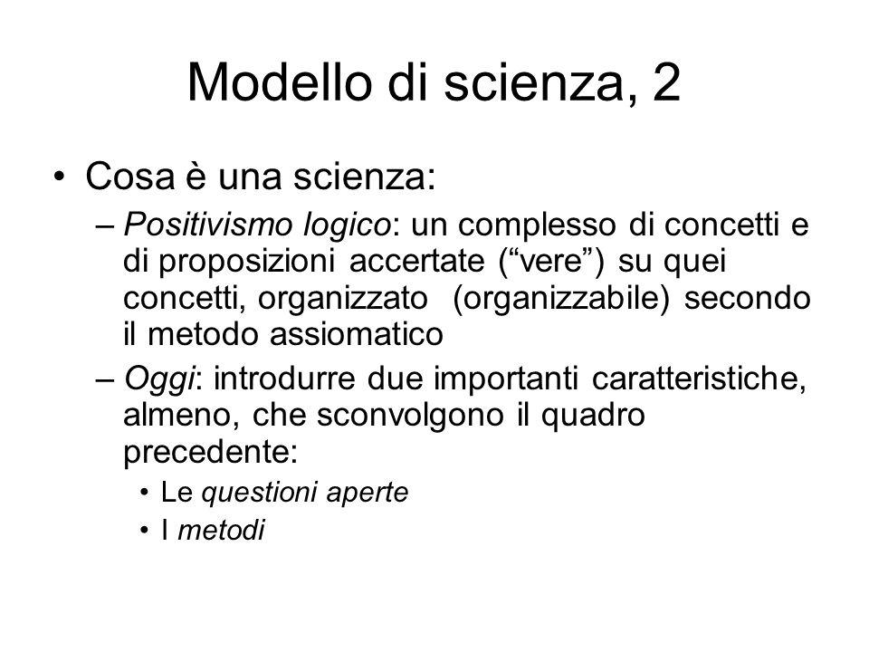 Modello di scienza, 2 Cosa è una scienza: –Positivismo logico: un complesso di concetti e di proposizioni accertate (vere) su quei concetti, organizza