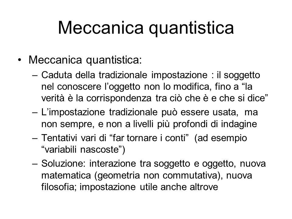 Meccanica quantistica Meccanica quantistica: –Caduta della tradizionale impostazione : il soggetto nel conoscere loggetto non lo modifica, fino a la v