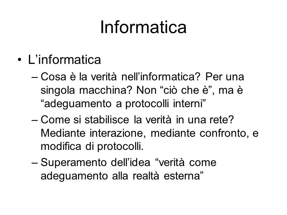 Informatica Linformatica –Cosa è la verità nellinformatica? Per una singola macchina? Non ciò che è, ma è adeguamento a protocolli interni –Come si st