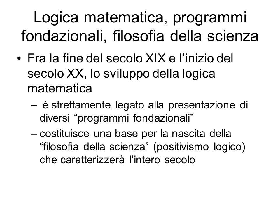 Logica matematica, programmi fondazionali, filosofia della scienza Fra la fine del secolo XIX e linizio del secolo XX, lo sviluppo della logica matema