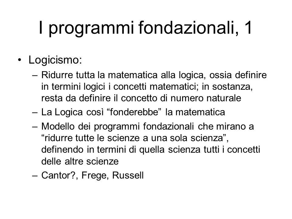 I programmi fondazionali, 1 Logicismo: –Ridurre tutta la matematica alla logica, ossia definire in termini logici i concetti matematici; in sostanza,