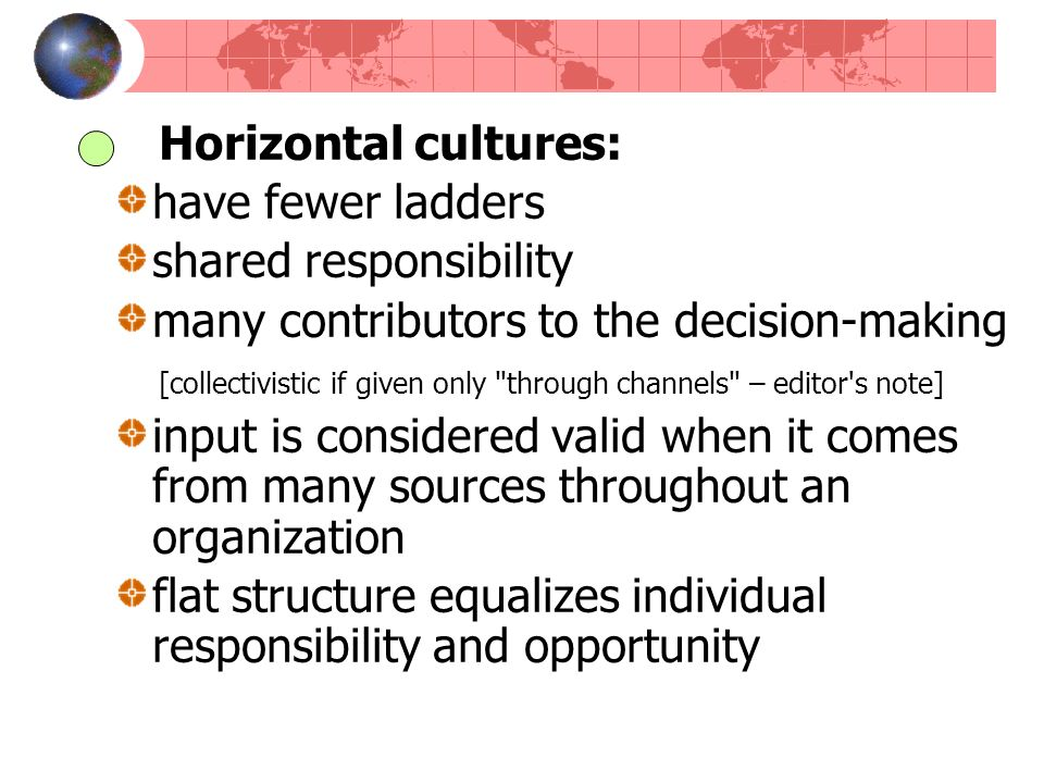 Horizontal cultures: have fewer ladders shared responsibility many contributors to the decision-making [collectivistic if given only
