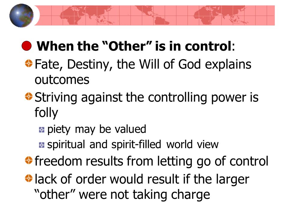 When the Other is in control: Fate, Destiny, the Will of God explains outcomes Striving against the controlling power is folly piety may be valued spi