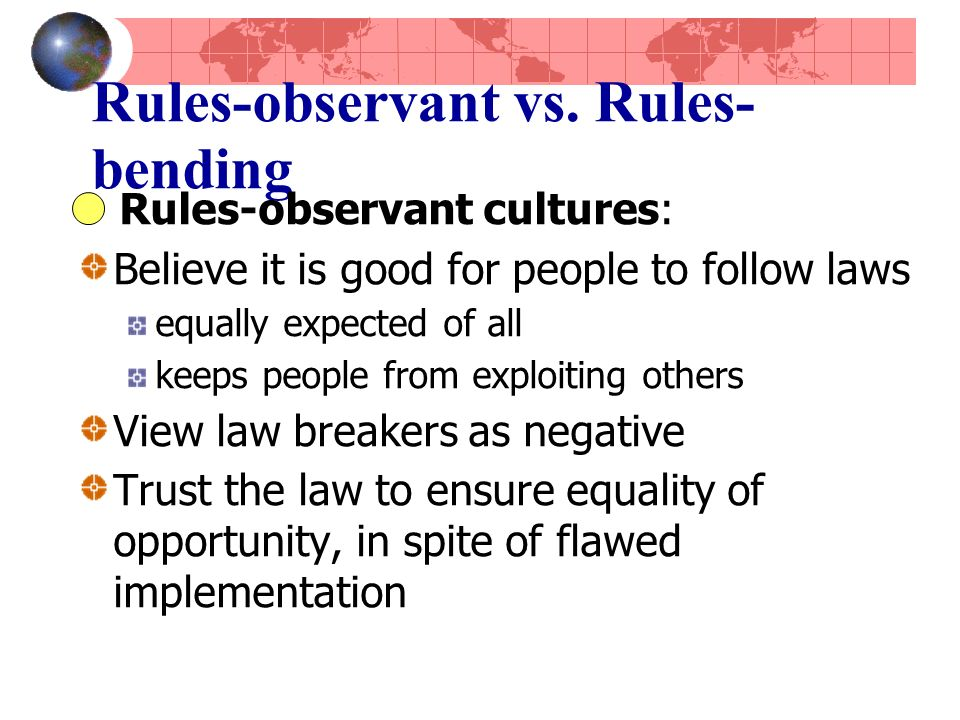 Rules-observant vs. Rules- bending Rules-observant cultures: Believe it is good for people to follow laws equally expected of all keeps people from ex