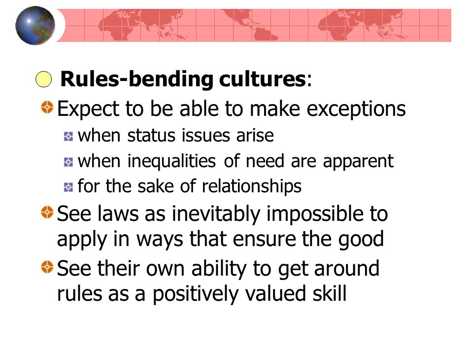 Rules-bending cultures: Expect to be able to make exceptions when status issues arise when inequalities of need are apparent for the sake of relations