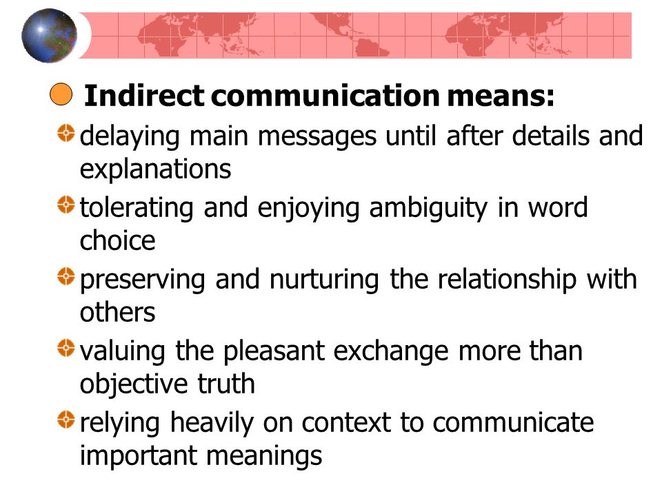 Indirect communication means: delaying main messages until after details and explanations tolerating and enjoying ambiguity in word choice preserving and nurturing the relationship with others valuing the pleasant exchange more than objective truth relying heavily on context to communicate important meanings