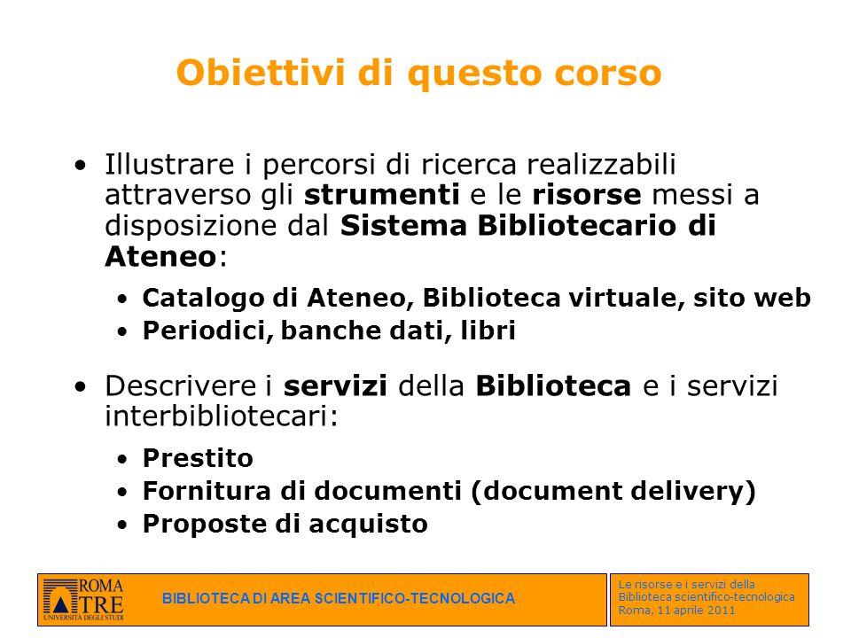 BIBLIOTECA DI AREA SCIENTIFICO-TECNOLOGICA Le risorse e i servizi della Biblioteca scientifico-tecnologica Roma, 11 aprile 2011 Obiettivi di questo co