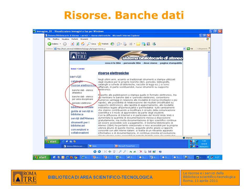 BIBLIOTECA DI AREA SCIENTIFICO-TECNOLOGICA Le risorse e i servizi della Biblioteca scientifico-tecnologica Roma, 11 aprile 2011 Risorse. Banche dati