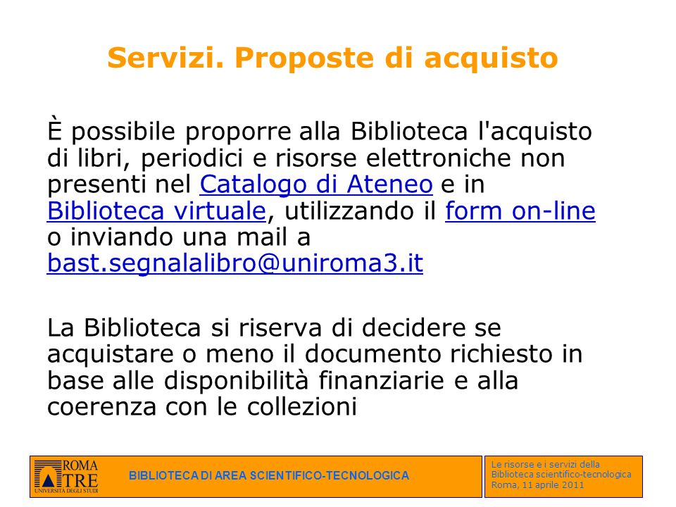 BIBLIOTECA DI AREA SCIENTIFICO-TECNOLOGICA Le risorse e i servizi della Biblioteca scientifico-tecnologica Roma, 11 aprile 2011 Servizi. Proposte di a
