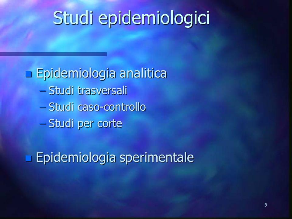 5 Studi epidemiologici n Epidemiologia analitica –Studi trasversali –Studi caso-controllo –Studi per corte n Epidemiologia sperimentale