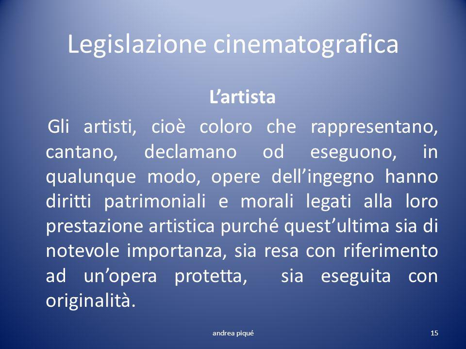 Legislazione cinematografica Lartista Gli artisti, cioè coloro che rappresentano, cantano, declamano od eseguono, in qualunque modo, opere dellingegno