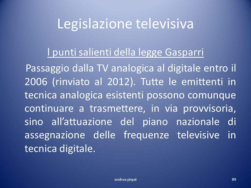 Legislazione televisiva l punti salienti della legge Gasparri Passaggio dalla TV analogica al digitale entro il 2006 (rinviato al 2012). Tutte le emit