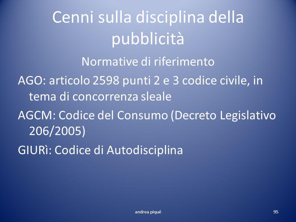 Cenni sulla disciplina della pubblicità Normative di riferimento AGO: articolo 2598 punti 2 e 3 codice civile, in tema di concorrenza sleale AGCM: Cod