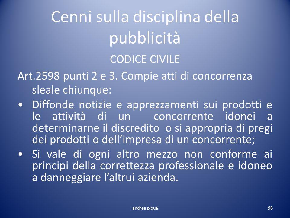 Cenni sulla disciplina della pubblicità CODICE CIVILE Art.2598 punti 2 e 3. Compie atti di concorrenza sleale chiunque: Diffonde notizie e apprezzamen