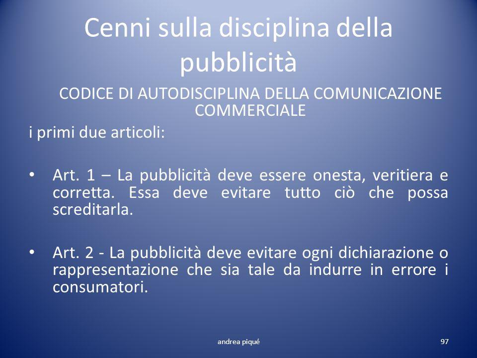 Cenni sulla disciplina della pubblicità CODICE DI AUTODISCIPLINA DELLA COMUNICAZIONE COMMERCIALE i primi due articoli: Art. 1 – La pubblicità deve ess