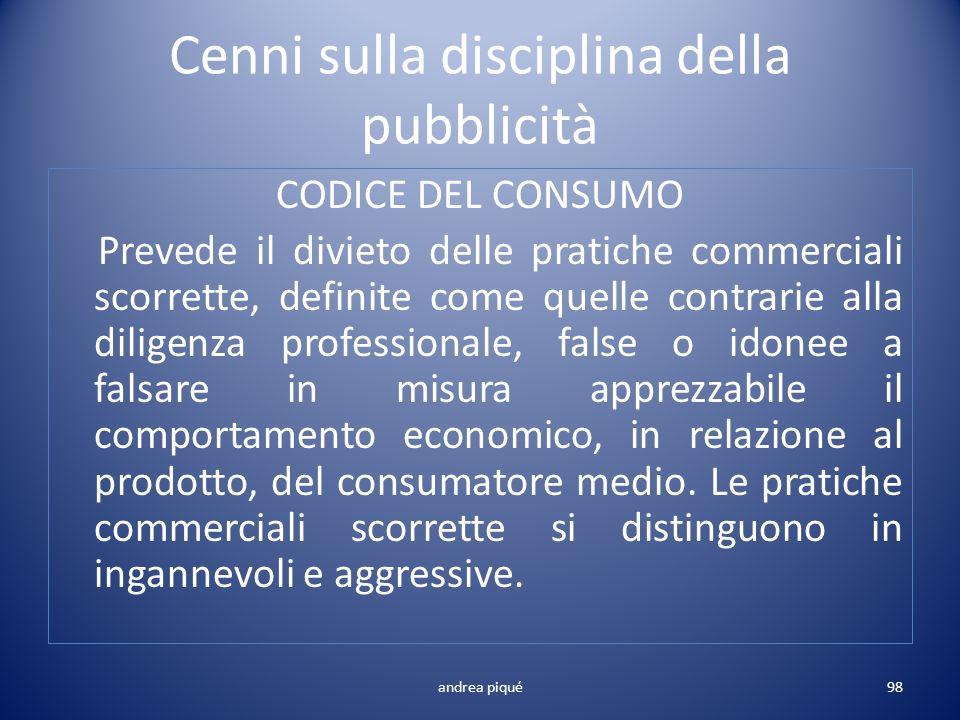 Cenni sulla disciplina della pubblicità CODICE DEL CONSUMO Prevede il divieto delle pratiche commerciali scorrette, definite come quelle contrarie all