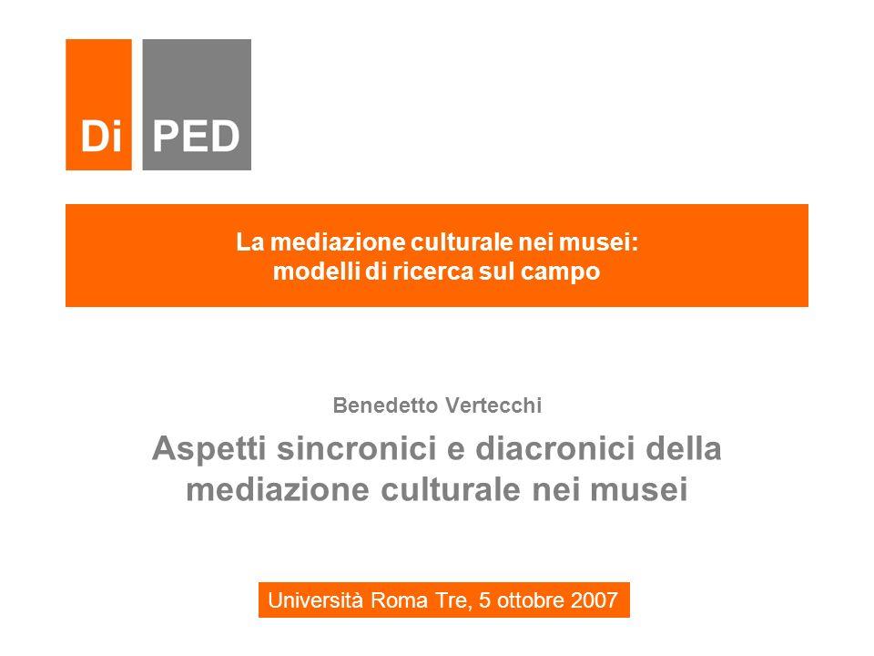 La mediazione culturale nei musei: modelli di ricerca sul campo Benedetto Vertecchi Aspetti sincronici e diacronici della mediazione culturale nei mus