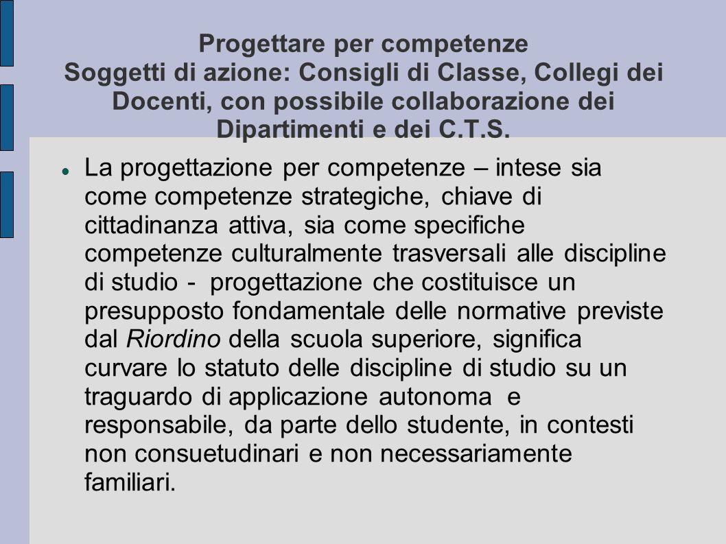 Progettare per competenze Soggetti di azione: Consigli di Classe, Collegi dei Docenti, con possibile collaborazione dei Dipartimenti e dei C.T.S.