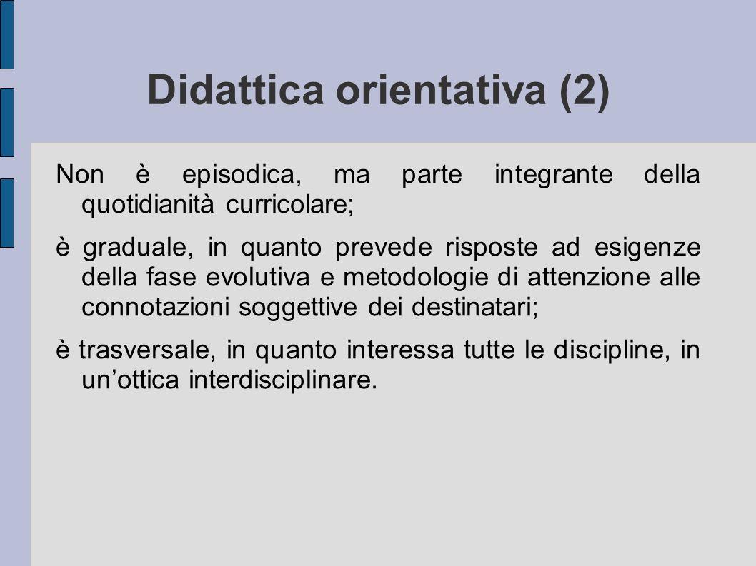 Didattica orientativa (2) Non è episodica, ma parte integrante della quotidianità curricolare; è graduale, in quanto prevede risposte ad esigenze dell