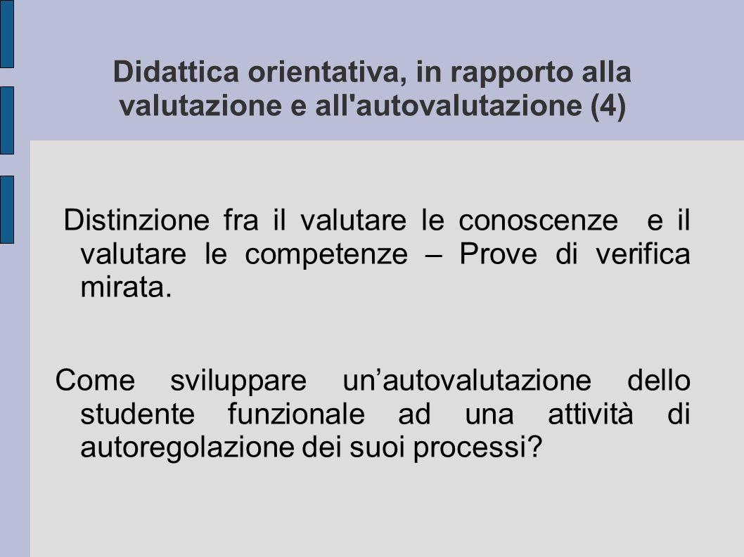 Didattica orientativa, in rapporto alla valutazione e all autovalutazione (4) Distinzione fra il valutare le conoscenze e il valutare le competenze – Prove di verifica mirata.