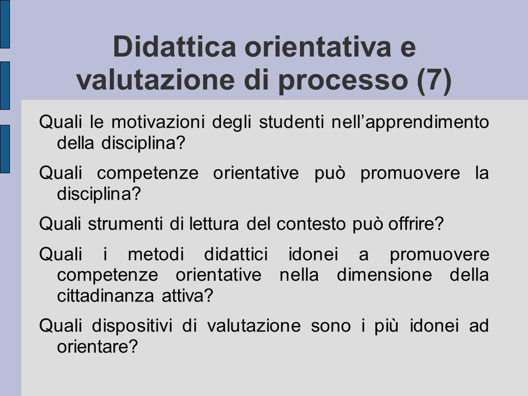 Didattica orientativa e valutazione di processo (7) Quali le motivazioni degli studenti nellapprendimento della disciplina? Quali competenze orientati
