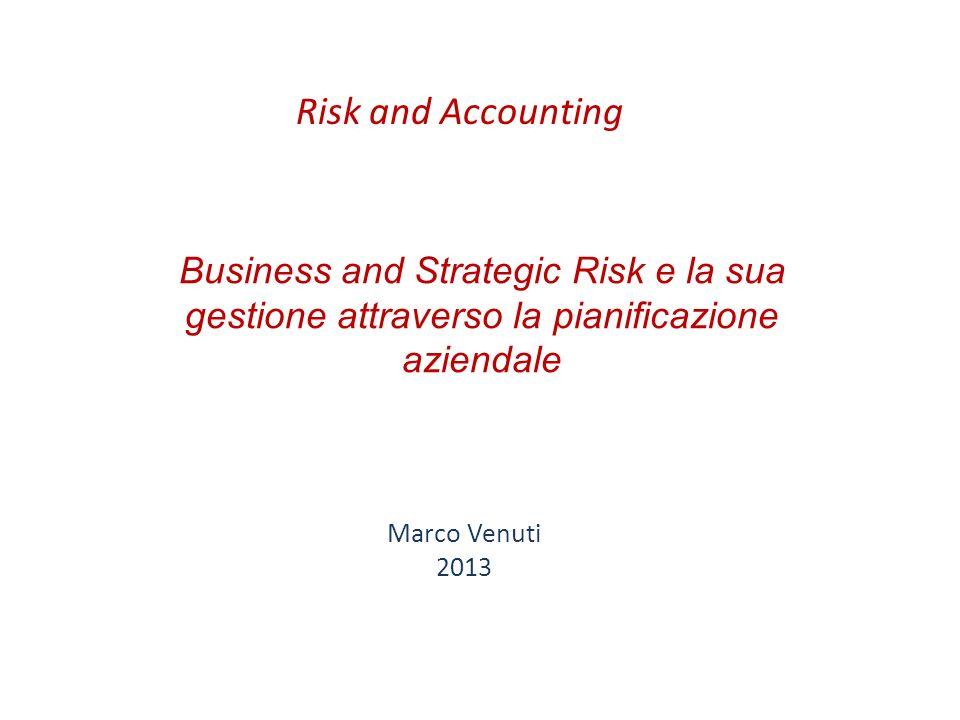 Business and Strategic Risk e la sua gestione attraverso la pianificazione aziendale Marco Venuti 2013 Risk and Accounting