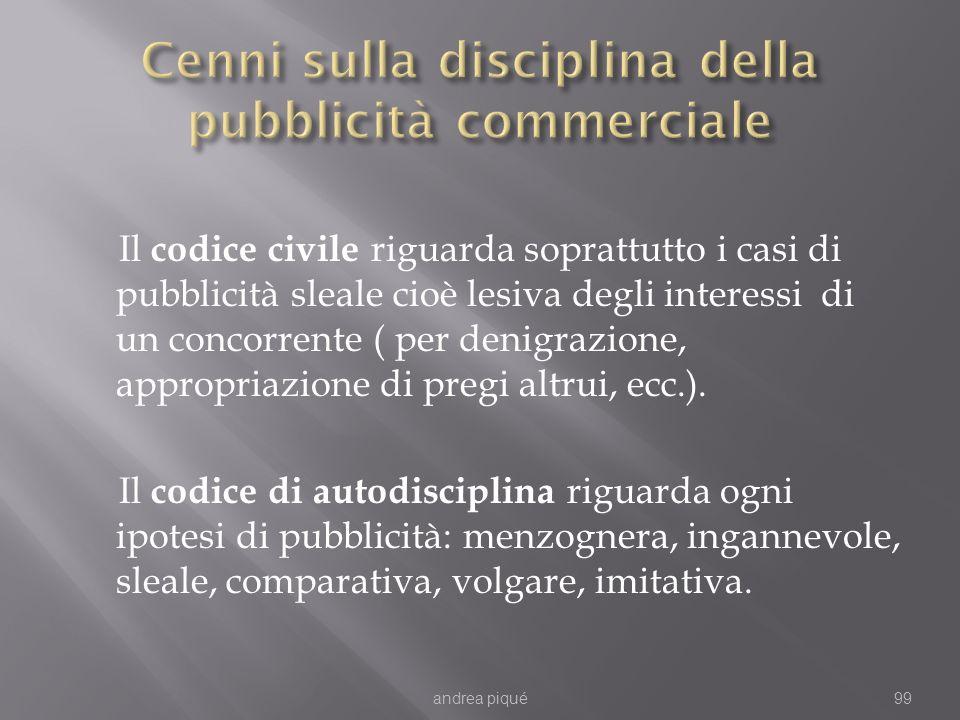 Il codice civile riguarda soprattutto i casi di pubblicità sleale cioè lesiva degli interessi di un concorrente ( per denigrazione, appropriazione di