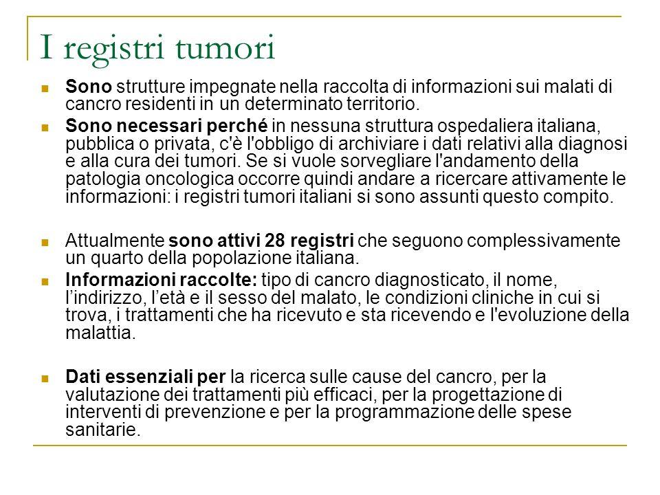 I registri tumori Sono strutture impegnate nella raccolta di informazioni sui malati di cancro residenti in un determinato territorio. Sono necessari